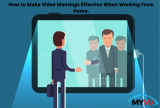 How to Make Video Meetings Effective When Working From Home.